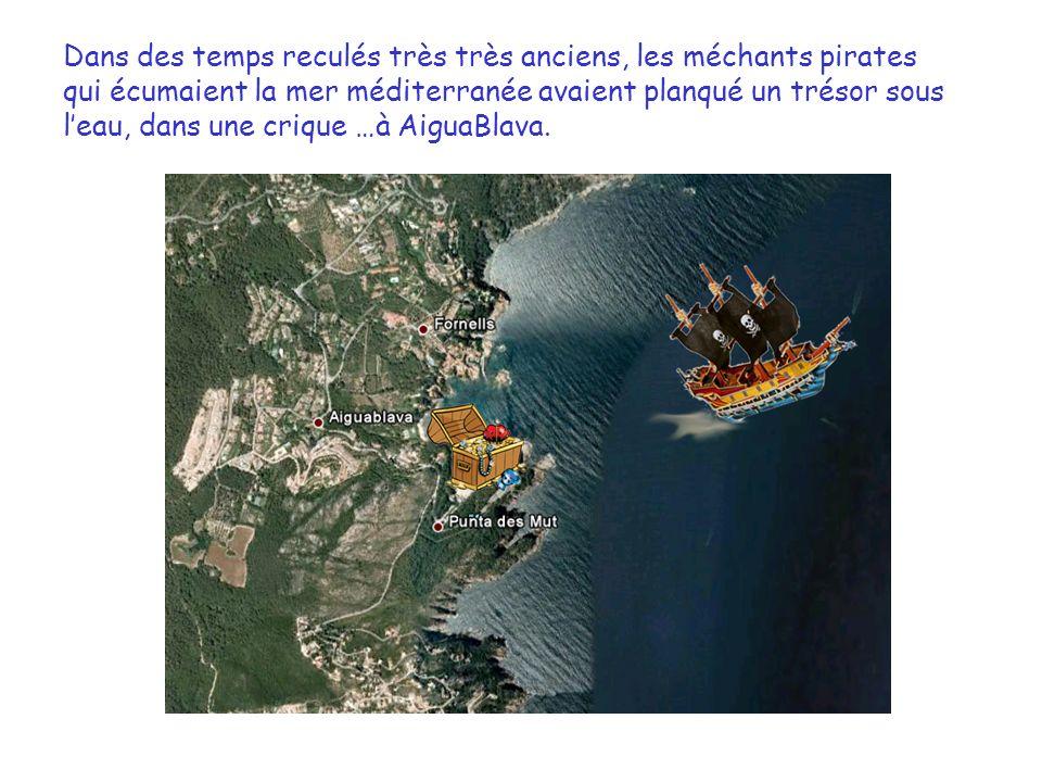 Dans des temps reculés très très anciens, les méchants pirates qui écumaient la mer méditerranée avaient planqué un trésor sous leau, dans une crique …à AiguaBlava.
