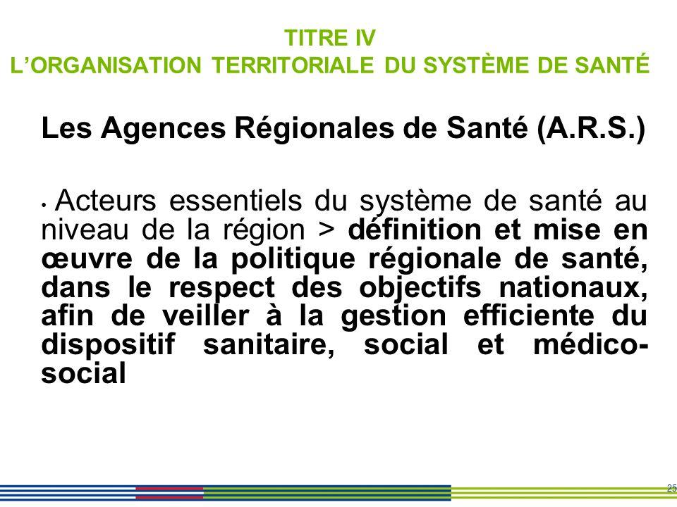 25 TITRE IV LORGANISATION TERRITORIALE DU SYSTÈME DE SANTÉ Les Agences Régionales de Santé (A.R.S.) Acteurs essentiels du système de santé au niveau d