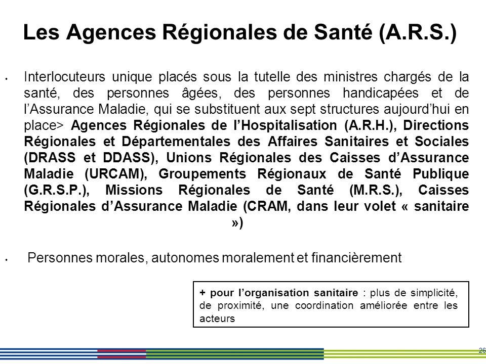 26 Les Agences Régionales de Santé (A.R.S.) Interlocuteurs unique placés sous la tutelle des ministres chargés de la santé, des personnes âgées, des p