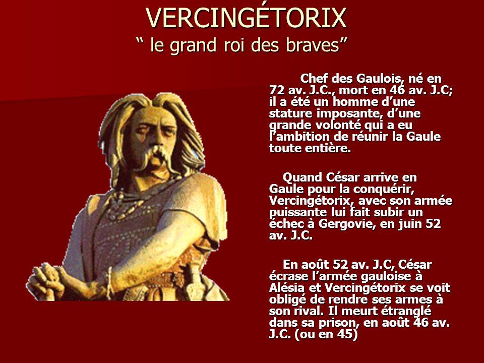 VERCINGÉTORIX le grand roi des braves VERCINGÉTORIX le grand roi des braves Chef des Gaulois, né en 72 av. J.C., mort en 46 av. J.C; il a été un homme