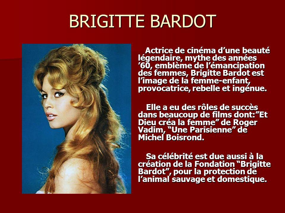 BRIGITTE BARDOT Actrice de cinéma dune beauté légendaire, mythe des années 60, emblème de lémancipation des femmes, Brigitte Bardot est limage de la femme-enfant, provocatrice, rebelle et ingénue.