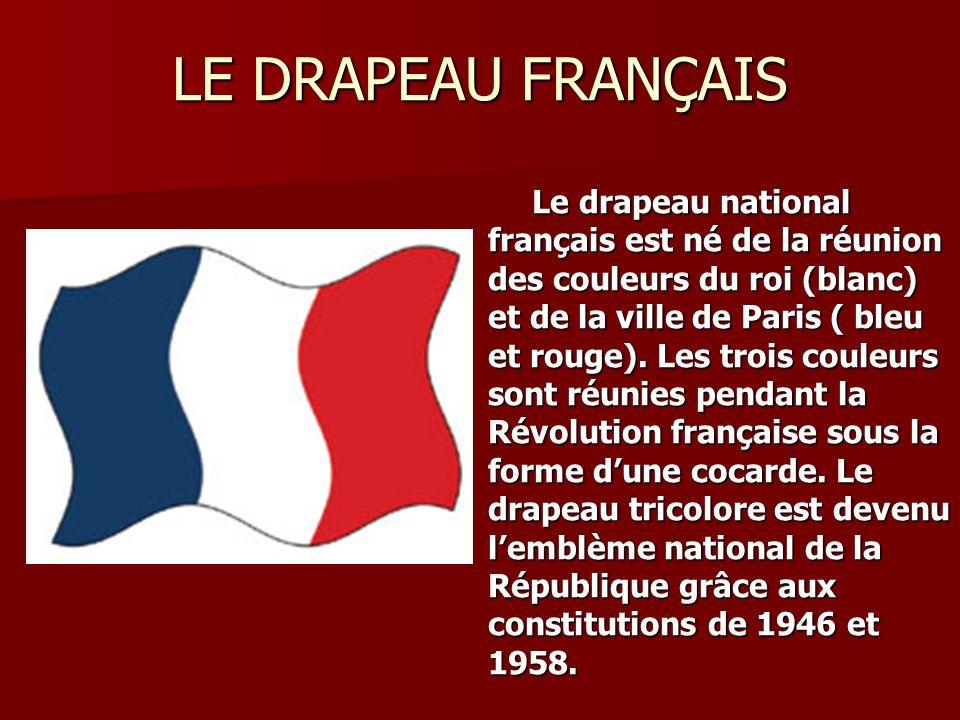 LE DRAPEAU FRANÇAIS Le drapeau national français est né de la réunion des couleurs du roi (blanc) et de la ville de Paris ( bleu et rouge). Les trois