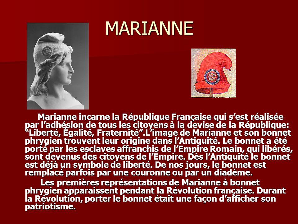 MARIANNE Marianne incarne la République Française qui sest réalisée par ladhésion de tous les citoyens à la devise de la République: Liberté, Égalité, Fraternité.Limage de Marianne et son bonnet phrygien trouvent leur origine dans lAntiquité.