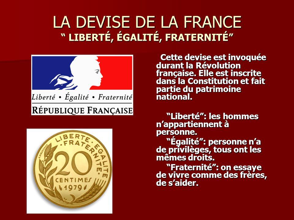 LA DEVISE DE LA FRANCE LIBERTÉ, ÉGALITÉ, FRATERNITÉ Cette devise est invoquée durant la Révolution française. Elle est inscrite dans la Constitution e