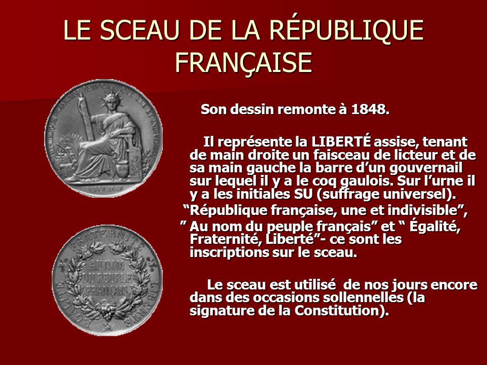 LE SCEAU DE LA RÉPUBLIQUE FRANÇAISE Son dessin remonte à 1848. Son dessin remonte à 1848. Il représente la LIBERTÉ assise, tenant de main droite un fa