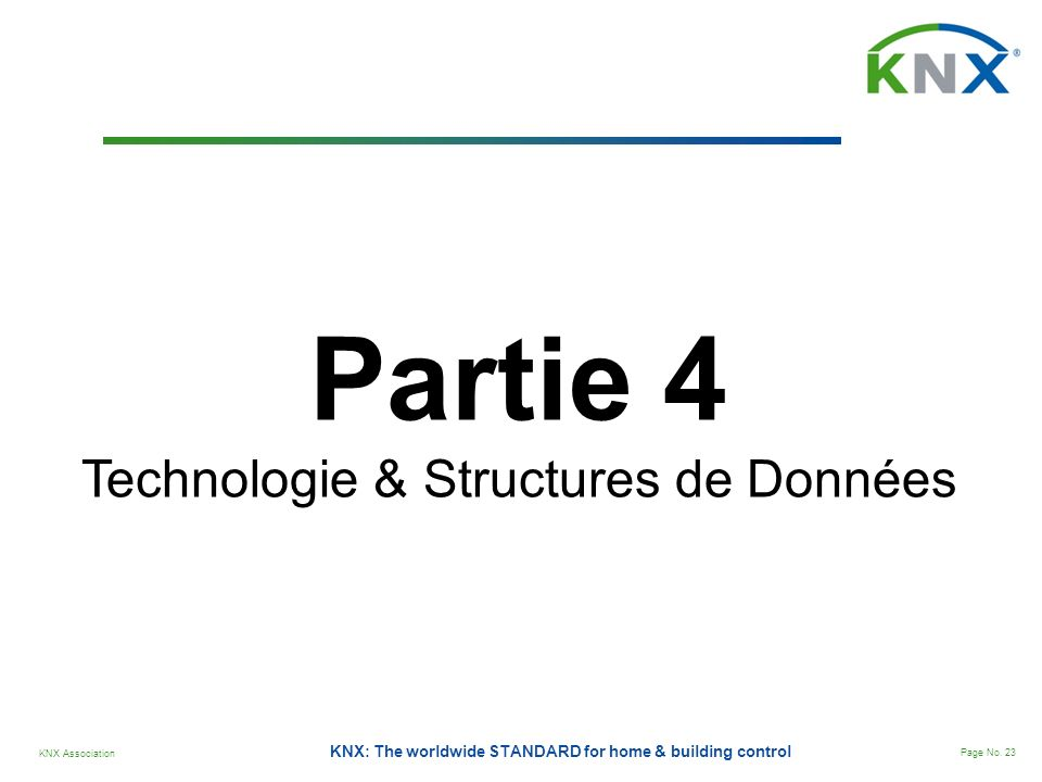 KNX Association Page No. 23 KNX: The worldwide STANDARD for home & building control Partie 4 Technologie & Structures de Données