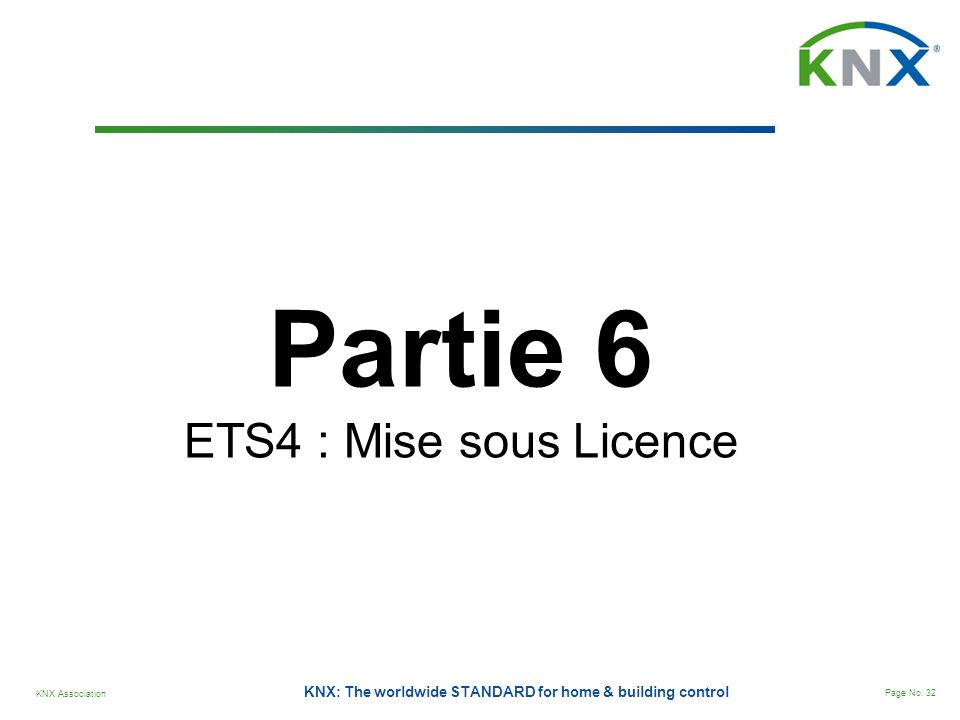 KNX Association Page No. 32 KNX: The worldwide STANDARD for home & building control Partie 6 ETS4 : Mise sous Licence
