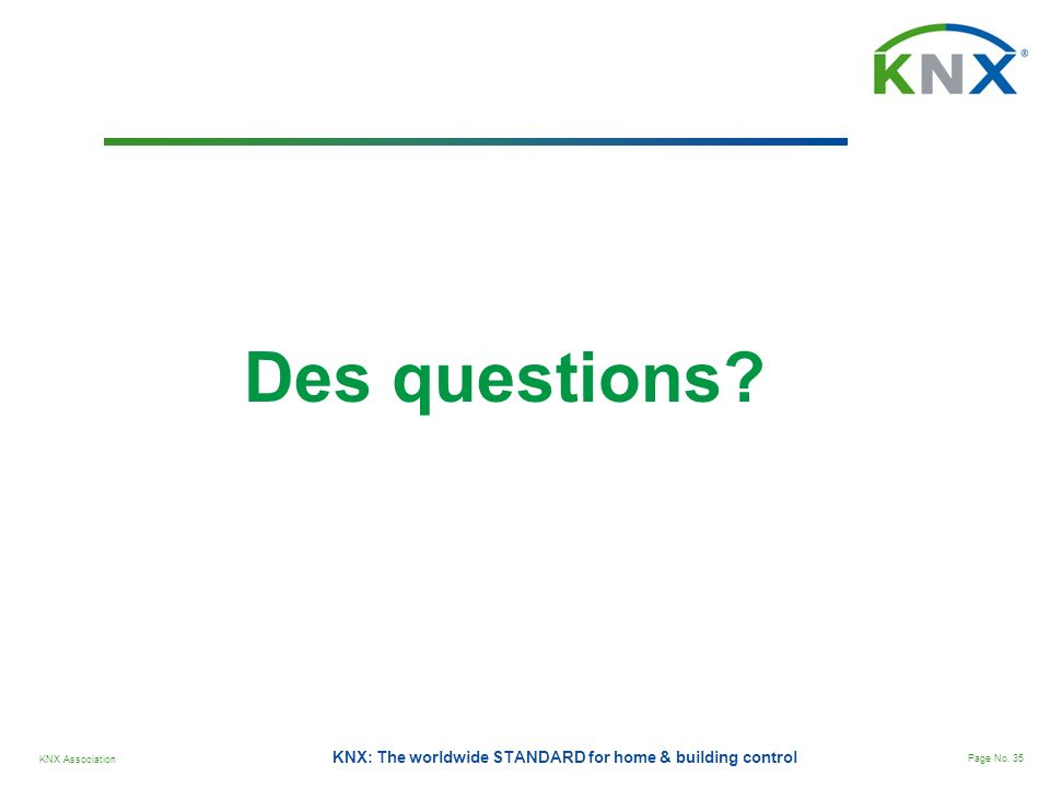 KNX Association Page No. 35 KNX: The worldwide STANDARD for home & building control Des questions?