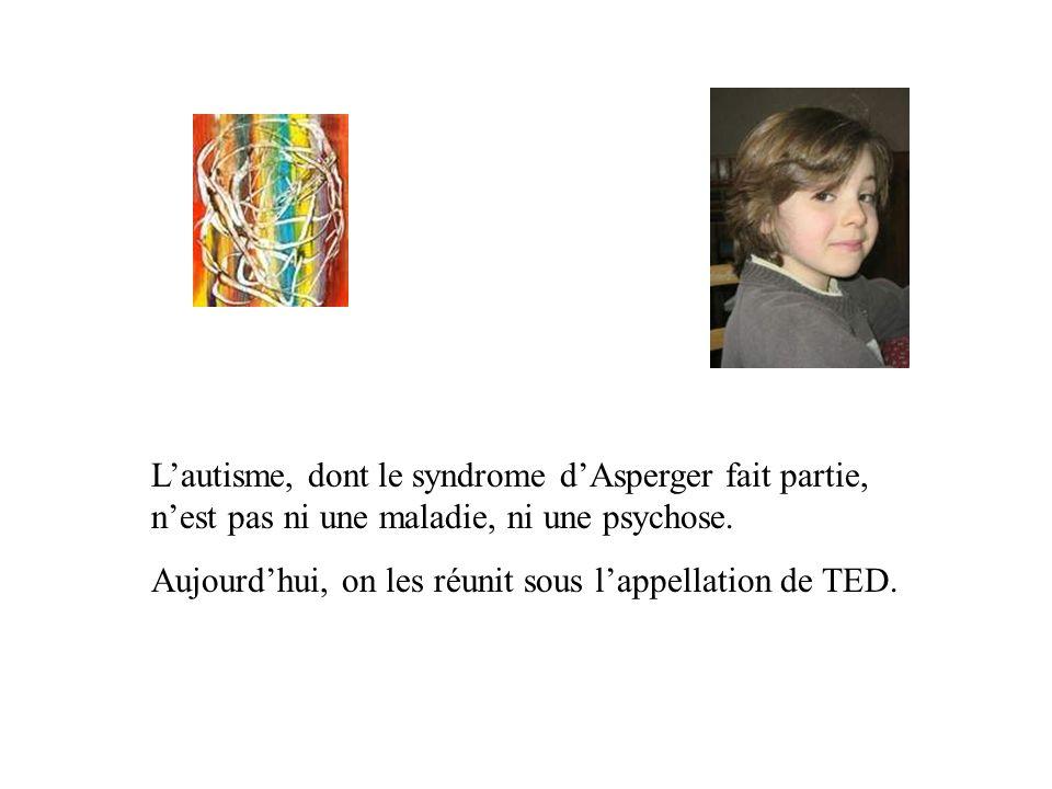 Lautisme, dont le syndrome dAsperger fait partie, nest pas ni une maladie, ni une psychose. Aujourdhui, on les réunit sous lappellation de TED.