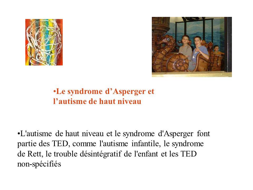 Le syndrome dAsperger et lautisme de haut niveau L'autisme de haut niveau et le syndrome d'Asperger font partie des TED, comme l'autisme infantile, le
