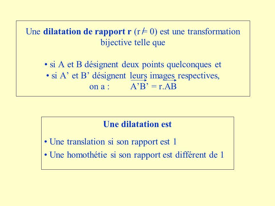 Une dilatation de rapport r (r = 0) est une transformation bijective telle que si A et B désignent deux points quelconques et si A et B désignent leurs images respectives, on a : AB = r.AB Une dilatation est Une translation si son rapport est 1 Une homothétie si son rapport est différent de 1