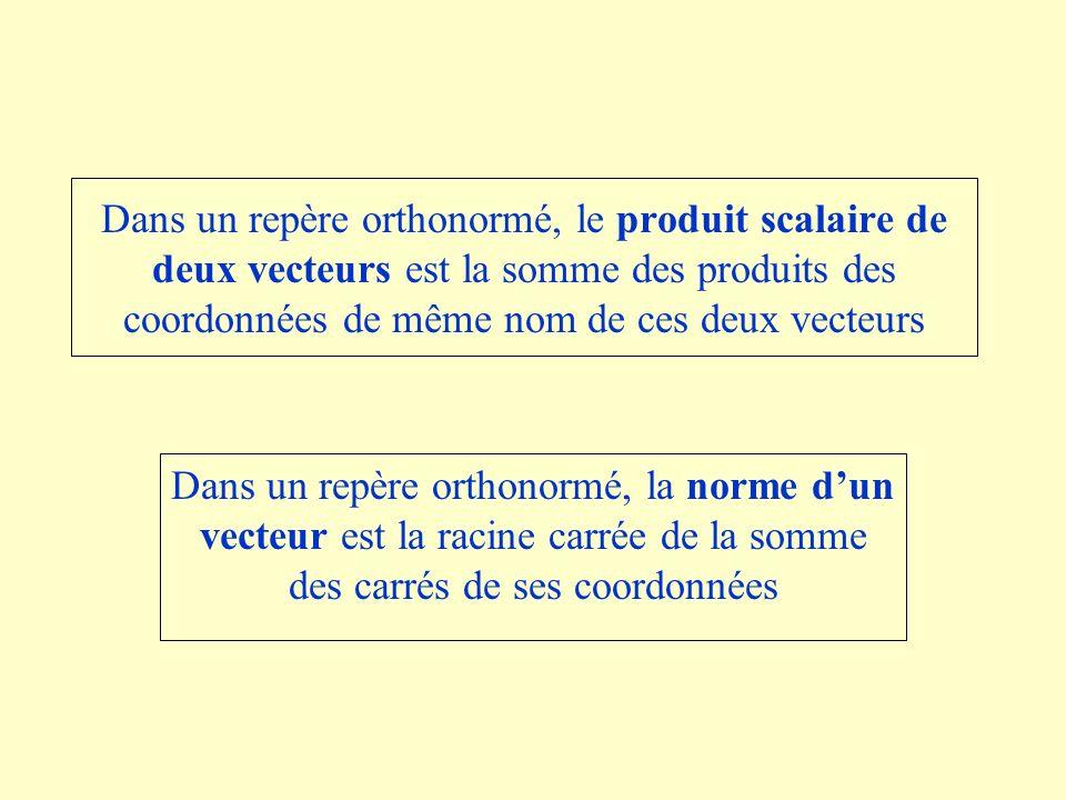 Dans un repère orthonormé, le produit scalaire de deux vecteurs est la somme des produits des coordonnées de même nom de ces deux vecteurs Dans un repère orthonormé, la norme dun vecteur est la racine carrée de la somme des carrés de ses coordonnées