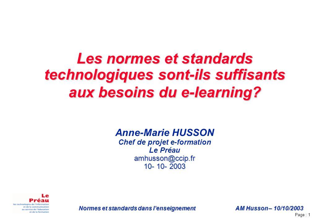 Page : 1 Normes et standards dans lenseignement AM Husson – 10/10/2003 Les normes et standards technologiques sont-ils suffisants aux besoins du e-learning.
