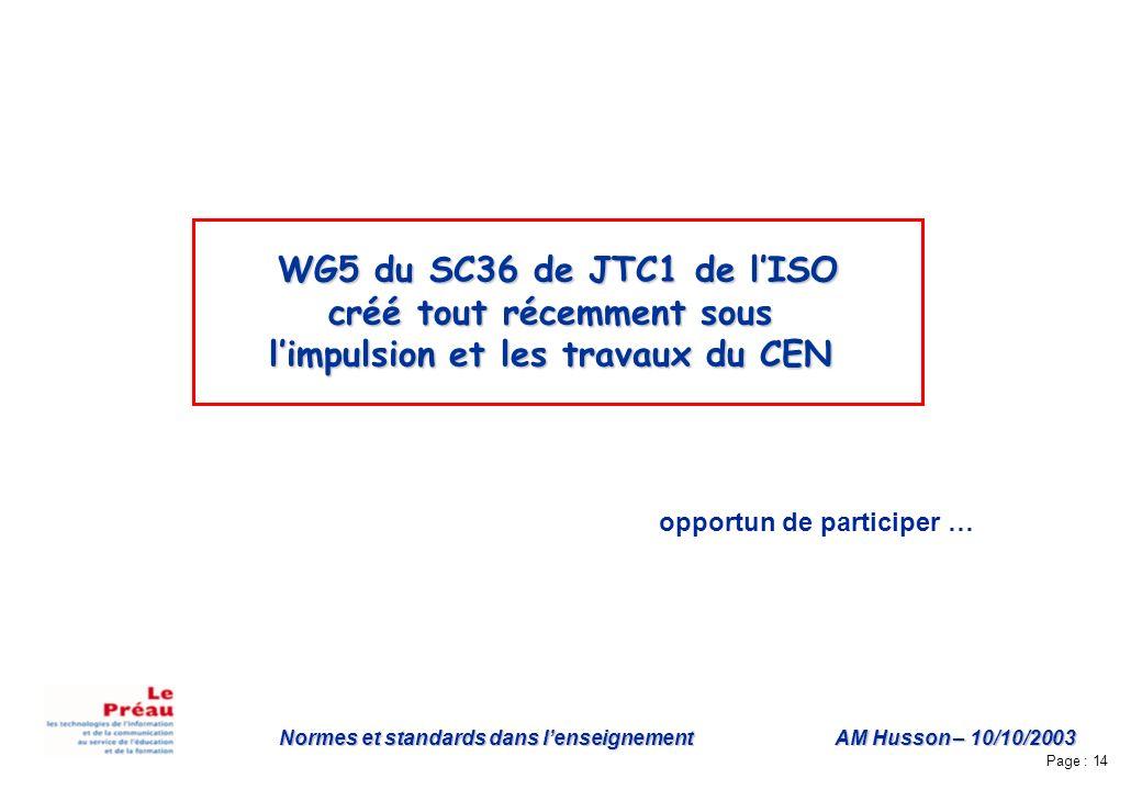 Page : 14 Normes et standards dans lenseignement AM Husson – 10/10/2003 WG5 du SC36 de JTC1 de lISO créé tout récemment sous limpulsion et les travaux du CEN opportun de participer …