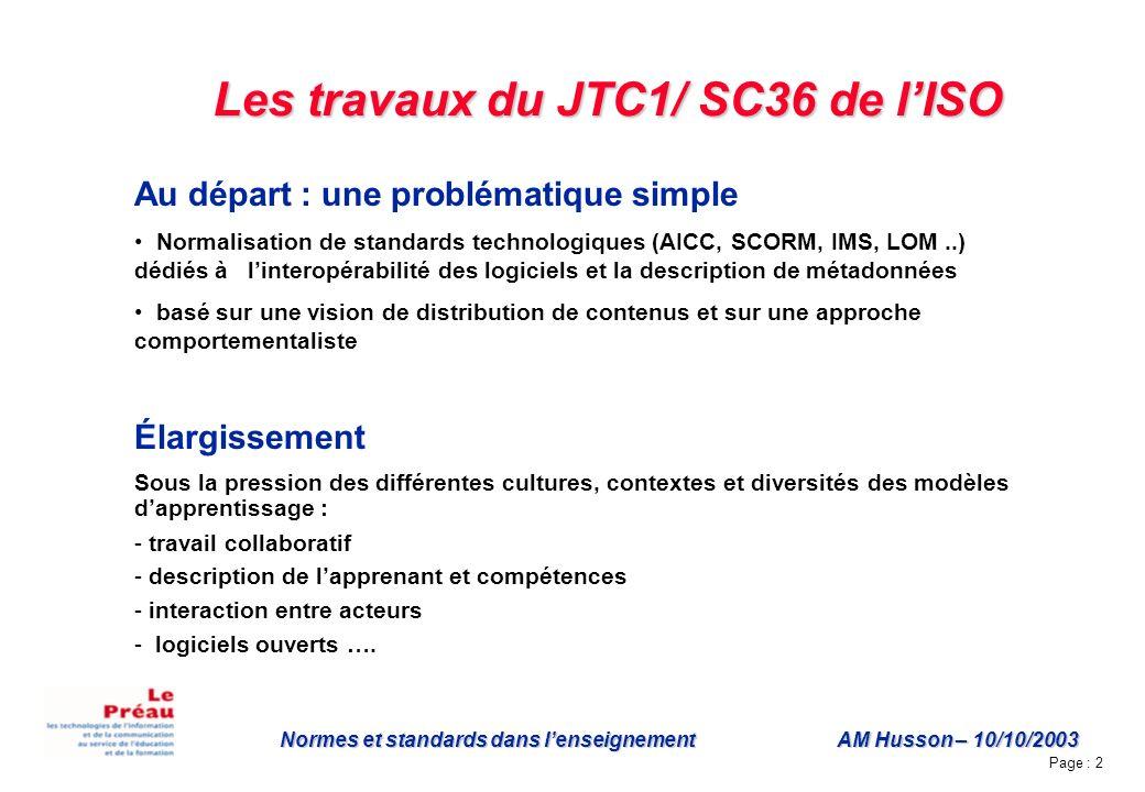 Page : 2 Normes et standards dans lenseignement AM Husson – 10/10/2003 Les travaux du JTC1/ SC36 de lISO Au départ : une problématique simple Normalisation de standards technologiques (AICC, SCORM, IMS, LOM..) dédiés à linteropérabilité des logiciels et la description de métadonnées basé sur une vision de distribution de contenus et sur une approche comportementaliste Élargissement Sous la pression des différentes cultures, contextes et diversités des modèles dapprentissage : - travail collaboratif - description de lapprenant et compétences - interaction entre acteurs - logiciels ouverts ….