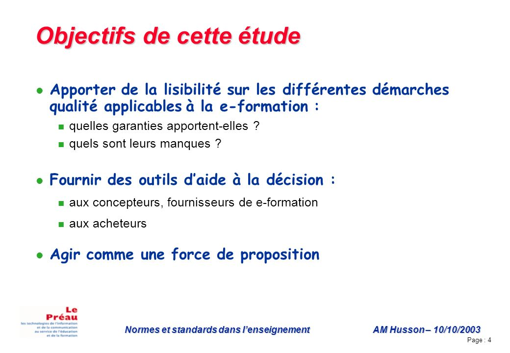 Page : 4 Normes et standards dans lenseignement AM Husson – 10/10/2003 Objectifs de cette étude Apporter de la lisibilité sur les différentes démarches qualité applicables à la e-formation : quelles garanties apportent-elles .