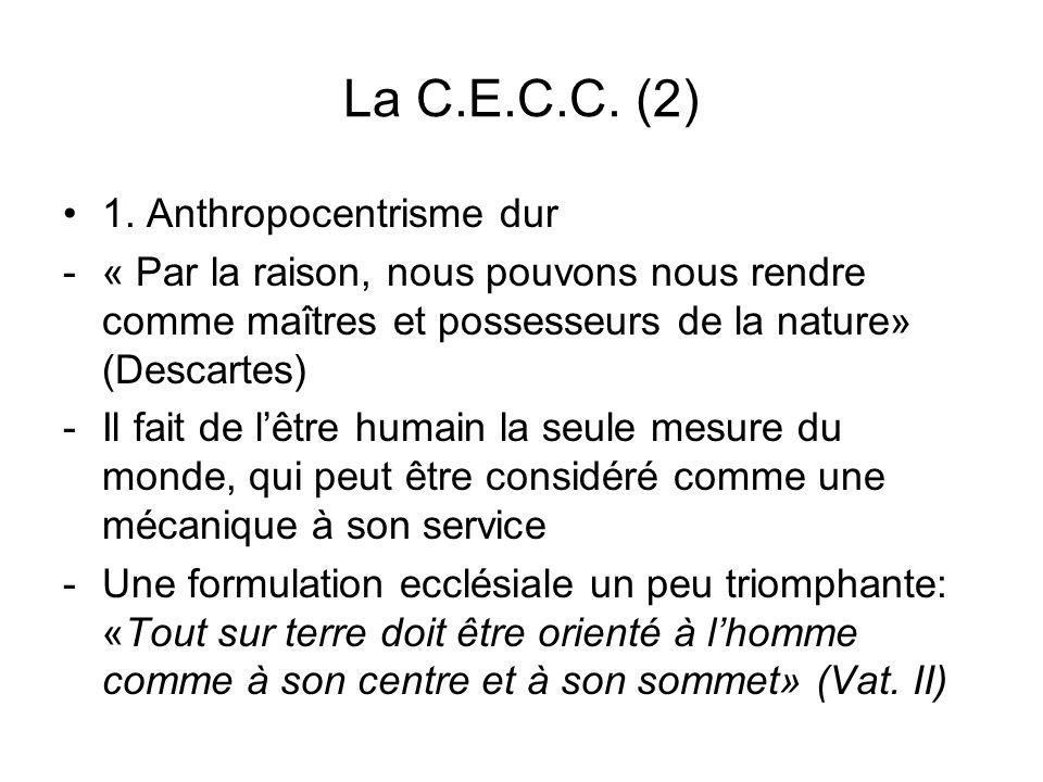 La C.E.C.C. (2) 1. Anthropocentrisme dur -« Par la raison, nous pouvons nous rendre comme maîtres et possesseurs de la nature» (Descartes) -Il fait de