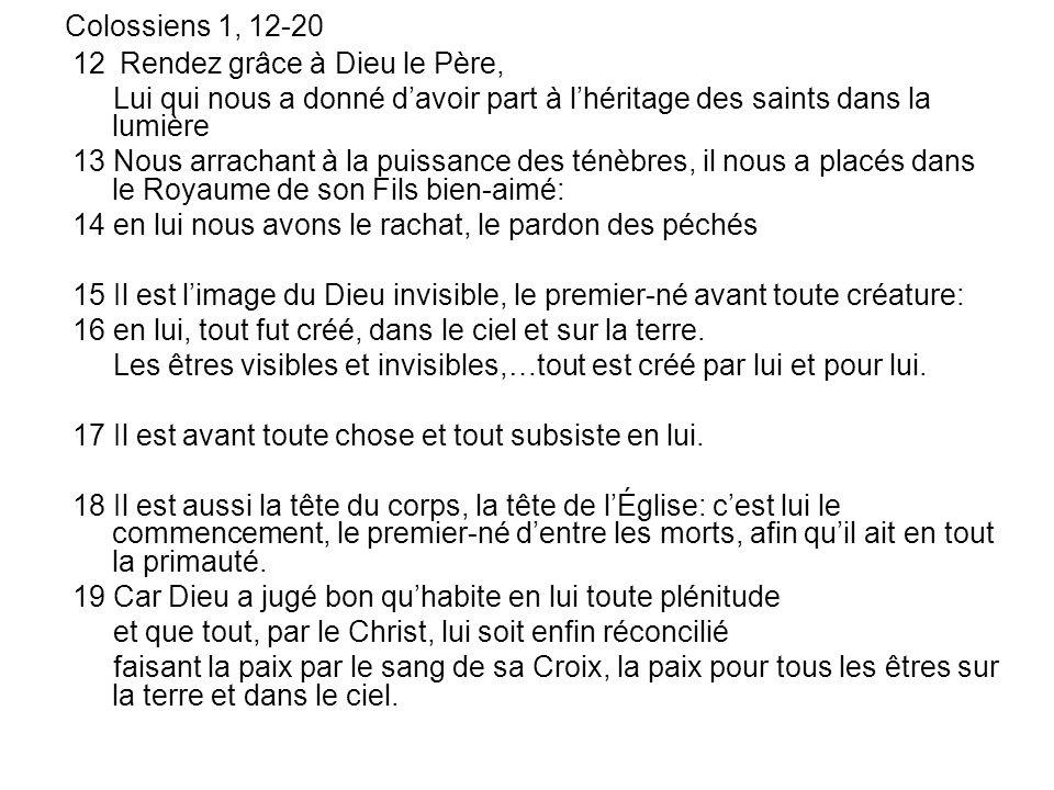 Colossiens 1, 12-20 12 Rendez grâce à Dieu le Père, Lui qui nous a donné davoir part à lhéritage des saints dans la lumière 13 Nous arrachant à la pui