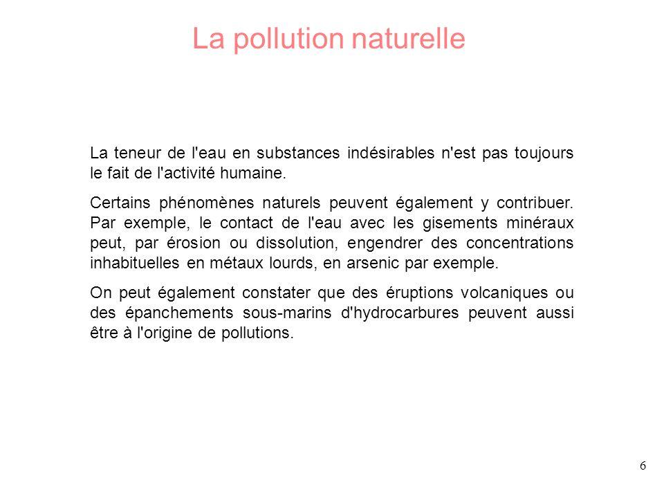 6 La pollution naturelle La teneur de l'eau en substances indésirables n'est pas toujours le fait de l'activité humaine. Certains phénomènes naturels