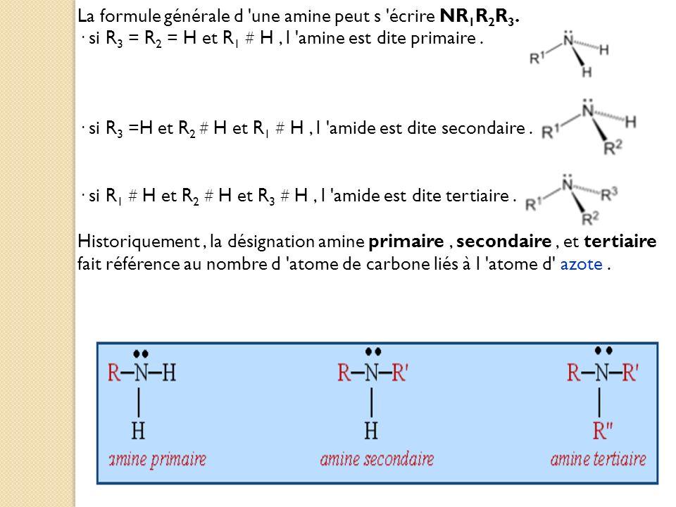 La formule générale d 'une amine peut s 'écrire NR 1 R 2 R 3. · si R 3 = R 2 = H et R 1 # H, l 'amine est dite primaire. · si R 3 =H et R 2 # H et R 1