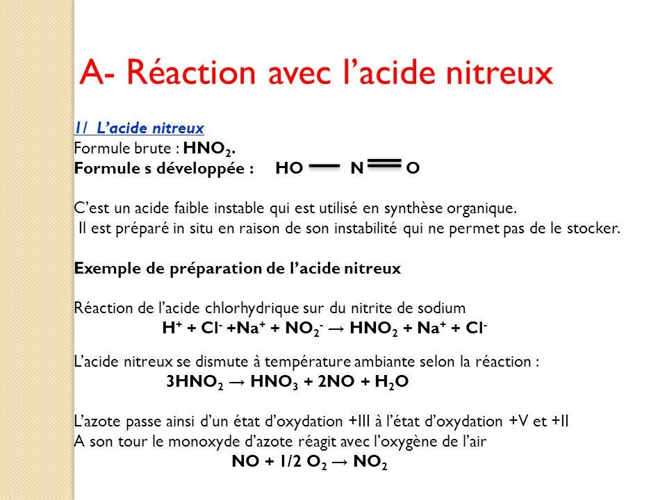A- Réaction avec lacide nitreux 1/ Lacide nitreux Formule brute : HNO 2. Formule s développée : HO N O Cest un acide faible instable qui est utilisé e