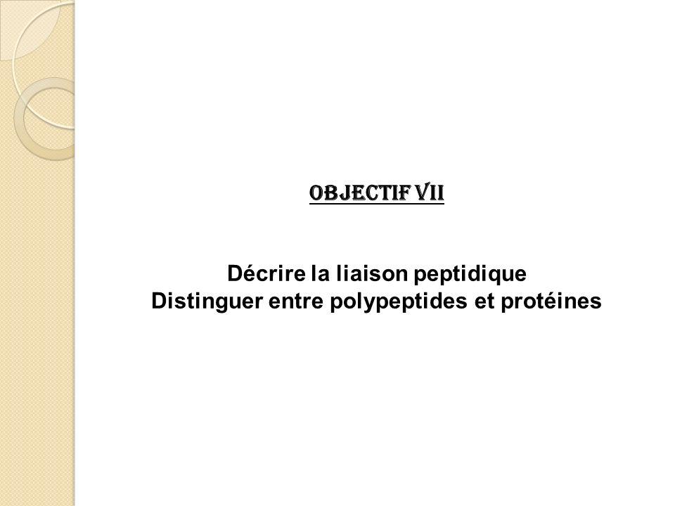 Objectif VII Décrire la liaison peptidique Distinguer entre polypeptides et protéines
