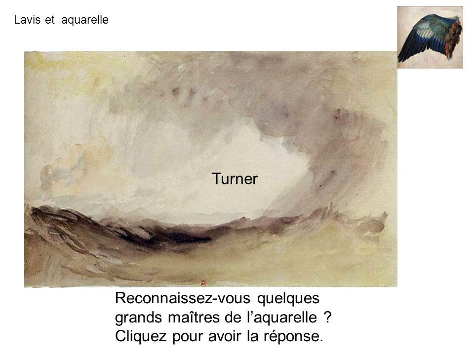 Lavis et aquarelle Turner Reconnaissez-vous quelques grands maîtres de laquarelle ? Cliquez pour avoir la réponse.