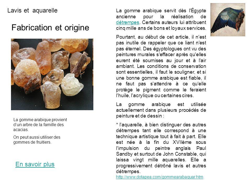 Lavis et aquarelle Fabrication et origine En savoir plus La gomme arabique servit dès l'Égypte ancienne pour la réalisation de détrempes. Certains aut