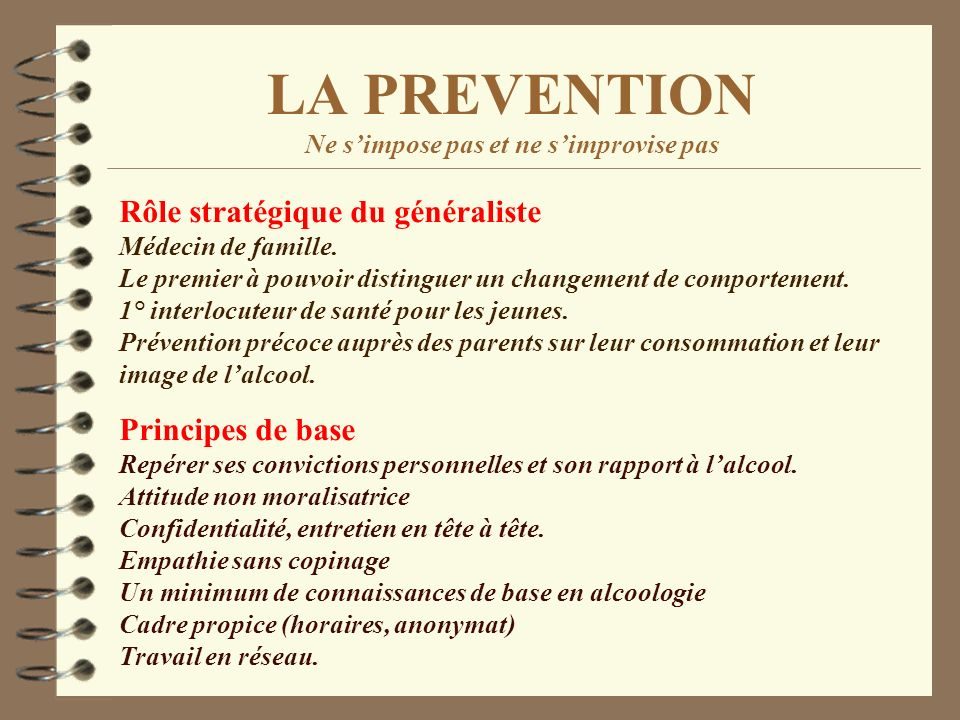 LA PREVENTION Ne simpose pas et ne simprovise pas Rôle stratégique du généraliste Médecin de famille. Le premier à pouvoir distinguer un changement de