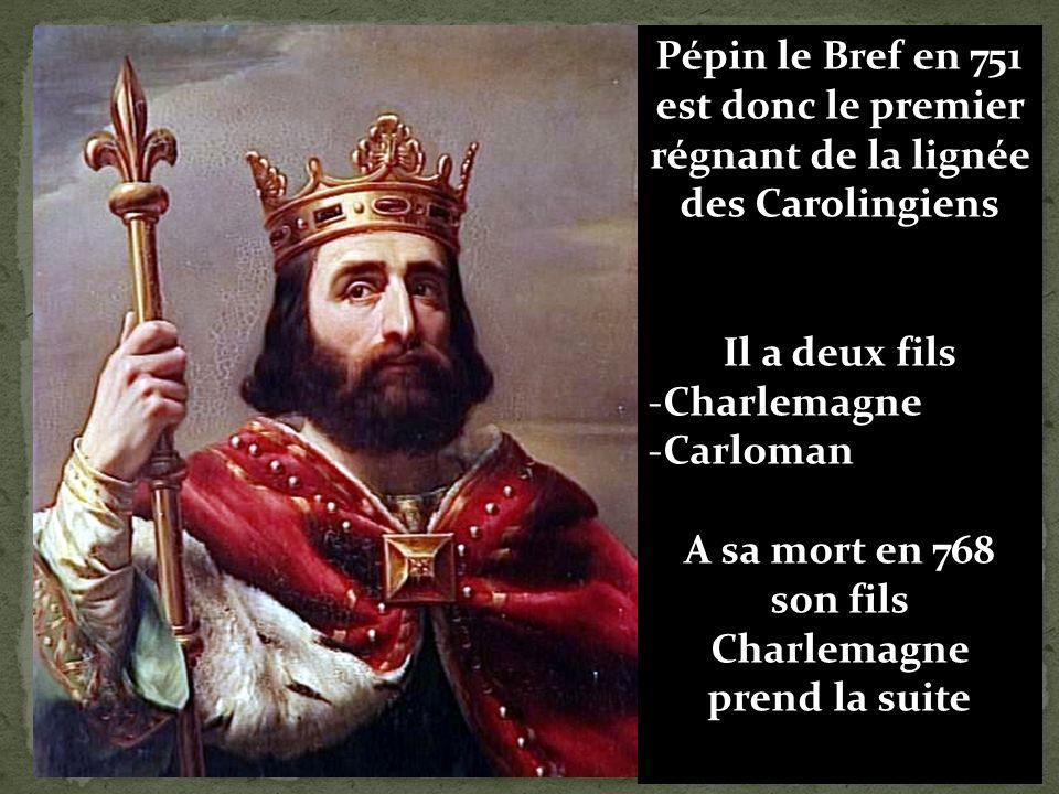 Pépin le Bref en 751 est donc le premier régnant de la lignée des Carolingiens Il a deux fils -Charlemagne -Carloman A sa mort en 768 son fils Charlemagne prend la suite