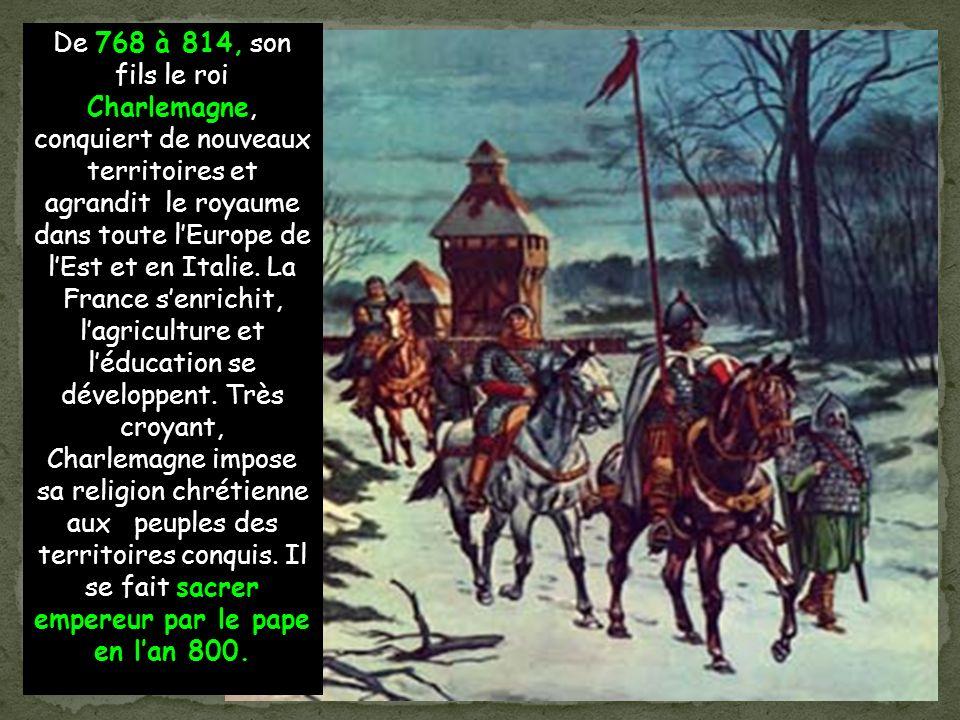 De 768 à 814, son fils le roi Charlemagne, conquiert de nouveaux territoires et agrandit le royaume dans toute lEurope de lEst et en Italie.