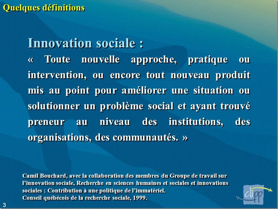 3 Quelques définitions Innovation sociale : « Toute nouvelle approche, pratique ou intervention, ou encore tout nouveau produit mis au point pour améliorer une situation ou solutionner un problème social et ayant trouvé preneur au niveau des institutions, des organisations, des communautés.