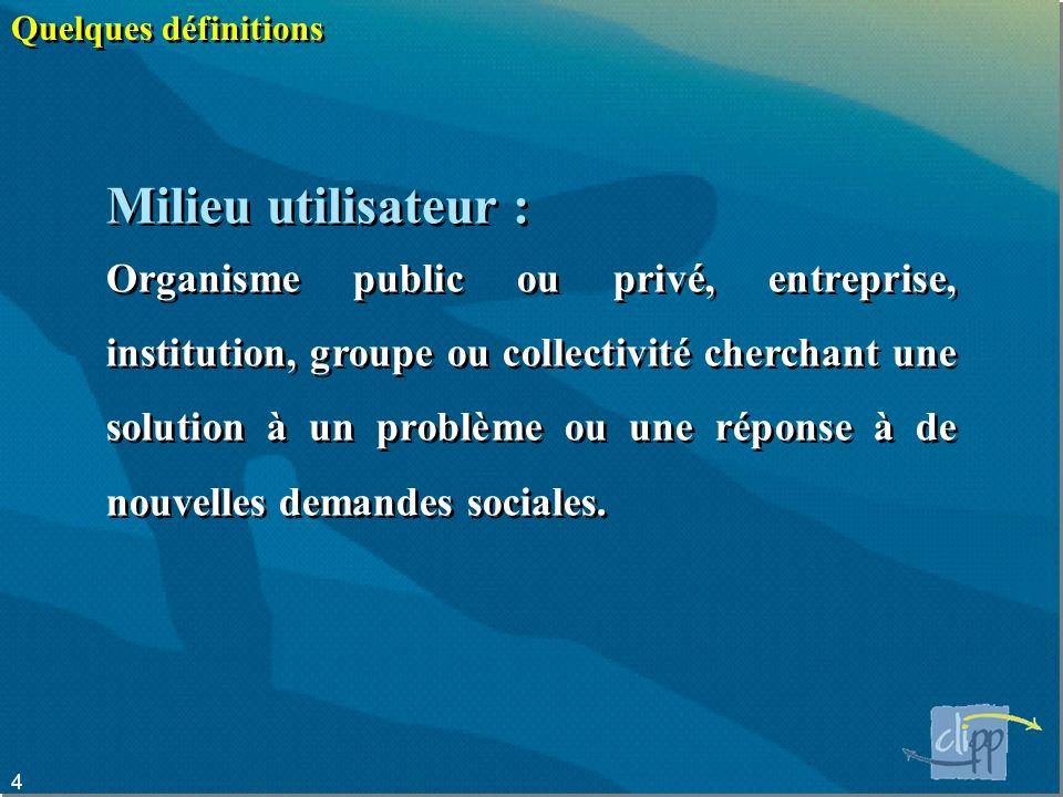 4 Quelques définitions Milieu utilisateur : Organisme public ou privé, entreprise, institution, groupe ou collectivité cherchant une solution à un problème ou une réponse à de nouvelles demandes sociales.