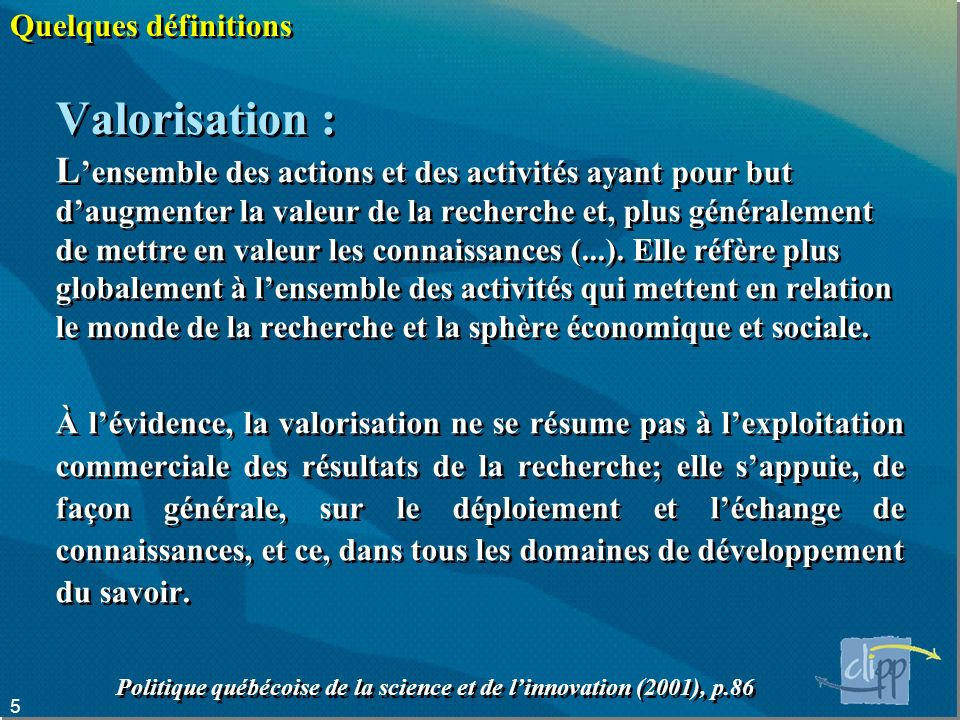 5 Quelques définitions Valorisation : L ensemble des actions et des activités ayant pour but daugmenter la valeur de la recherche et, plus généralement de mettre en valeur les connaissances (...).