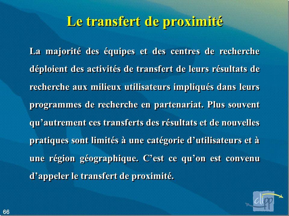 66 Le transfert de proximité La majorité des équipes et des centres de recherche déploient des activités de transfert de leurs résultats de recherche aux milieux utilisateurs impliqués dans leurs programmes de recherche en partenariat.