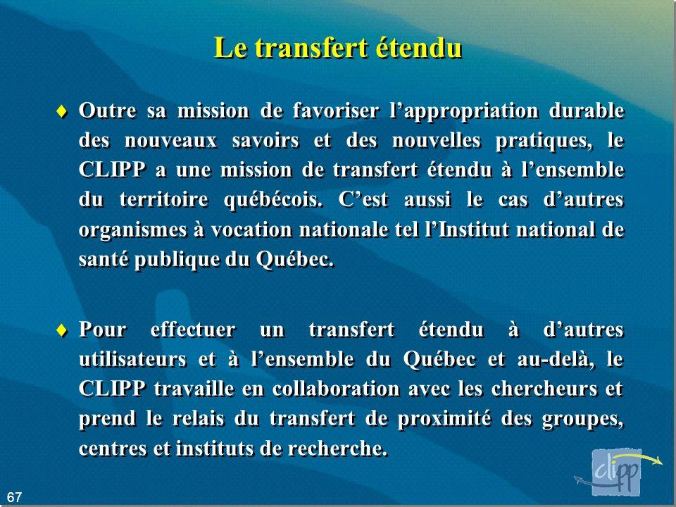 67 Le transfert étendu Outre sa mission de favoriser lappropriation durable des nouveaux savoirs et des nouvelles pratiques, le CLIPP a une mission de transfert étendu à lensemble du territoire québécois.