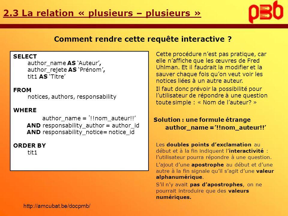 2.3 La relation « plusieurs – plusieurs » Comment rendre cette requête interactive ? Solution : une formule étrange author_name =!!nom_auteur!! Cette