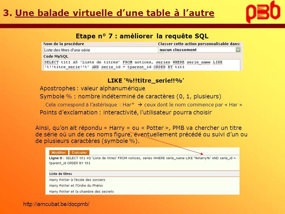 3. Une balade virtuelle dune table à lautre Etape n° 7 : améliorer la requête SQL LIKE %!!titre_serie!!% Apostrophes : valeur alphanumérique Symbole %