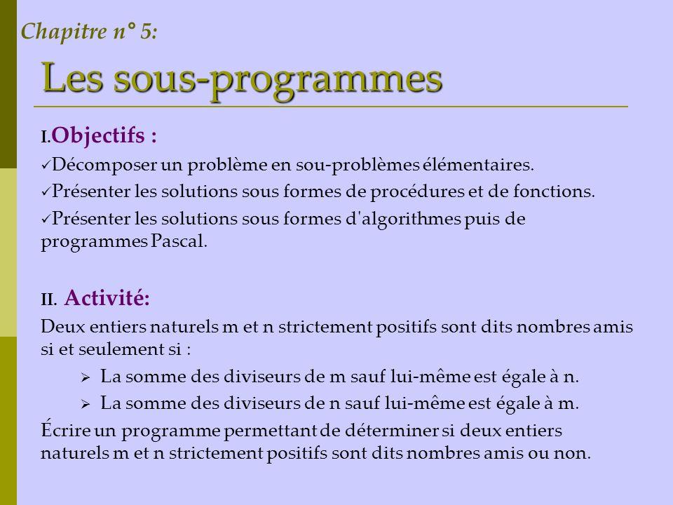 Les sous-programmes I. Objectifs : Décomposer un problème en sou-problèmes élémentaires. Présenter les solutions sous formes de procédures et de fonct