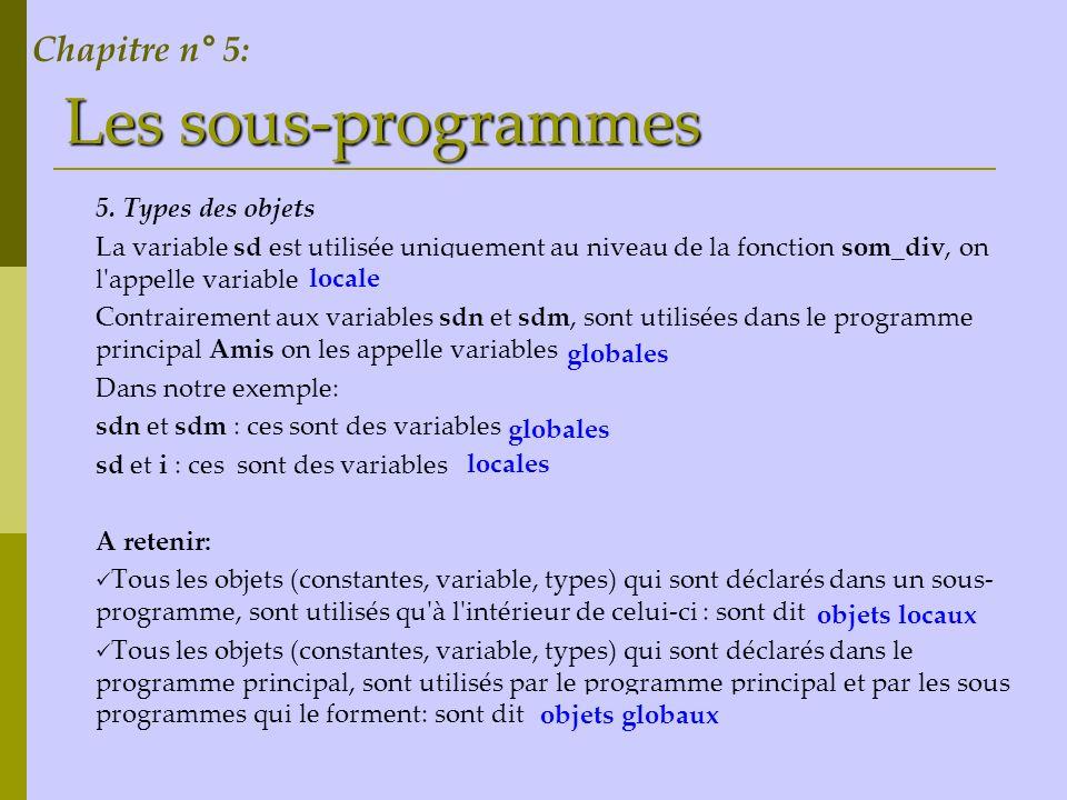 Les sous-programmes 5. Types des objets La variable sd est utilisée uniquement au niveau de la fonction som_div, on l'appelle variable ………… Contrairem