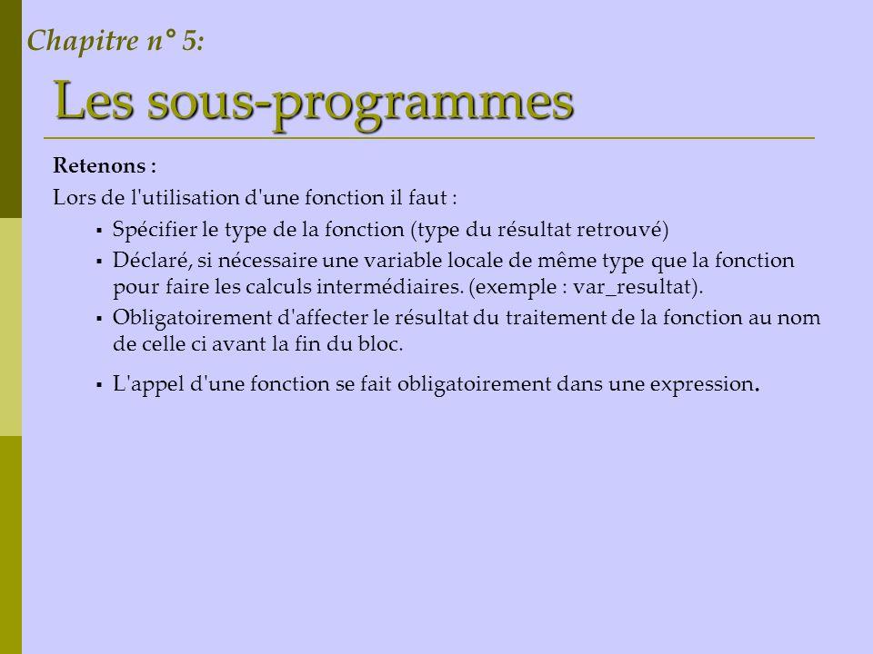 Les sous-programmes Retenons : Lors de l'utilisation d'une fonction il faut : Spécifier le type de la fonction (type du résultat retrouvé) Déclaré, si