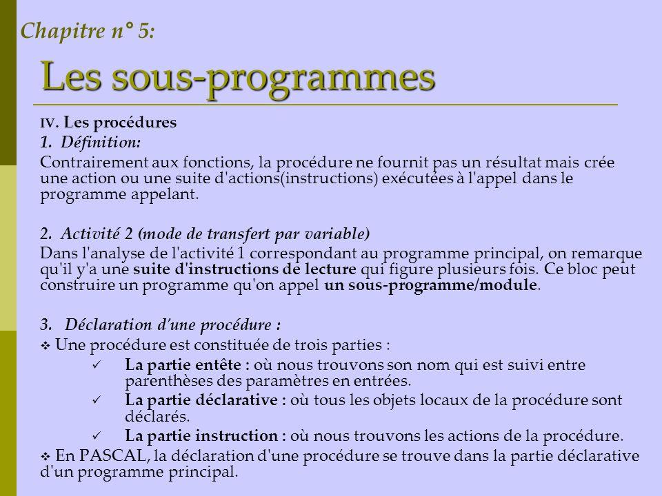 Les sous-programmes IV. Les procédures 1. Définition: Contrairement aux fonctions, la procédure ne fournit pas un résultat mais crée une action ou une