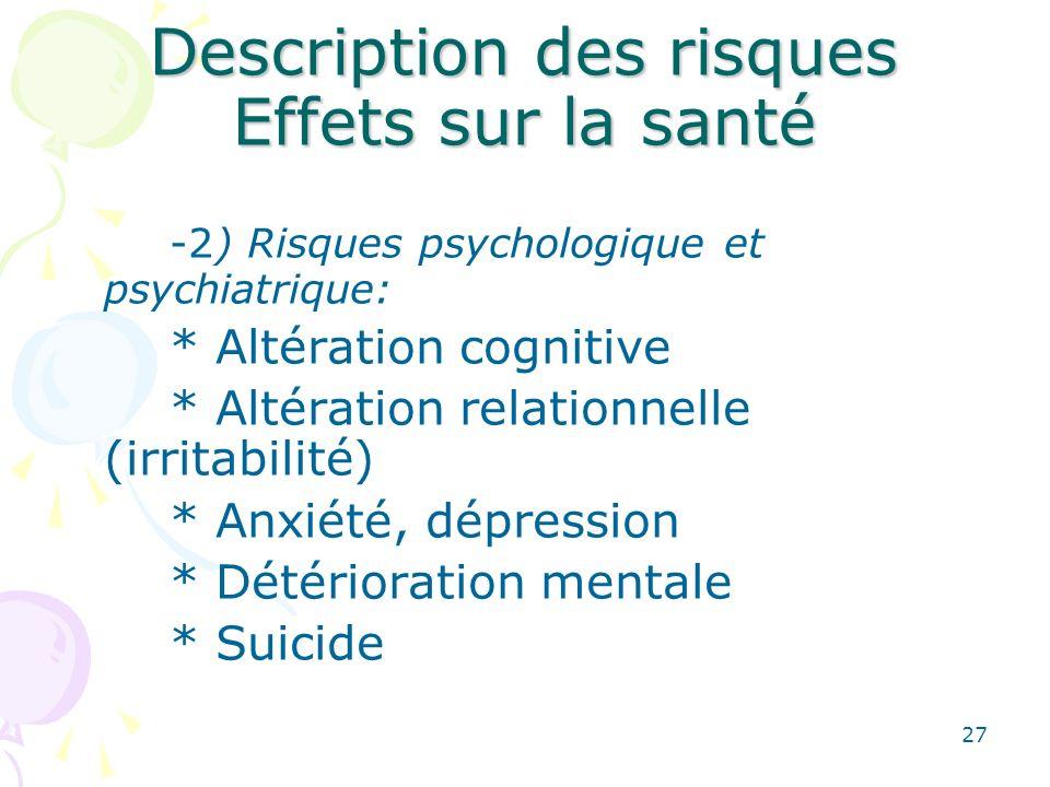 27 Description des risques Effets sur la santé -2) Risques psychologique et psychiatrique: * Altération cognitive * Altération relationnelle (irritabi