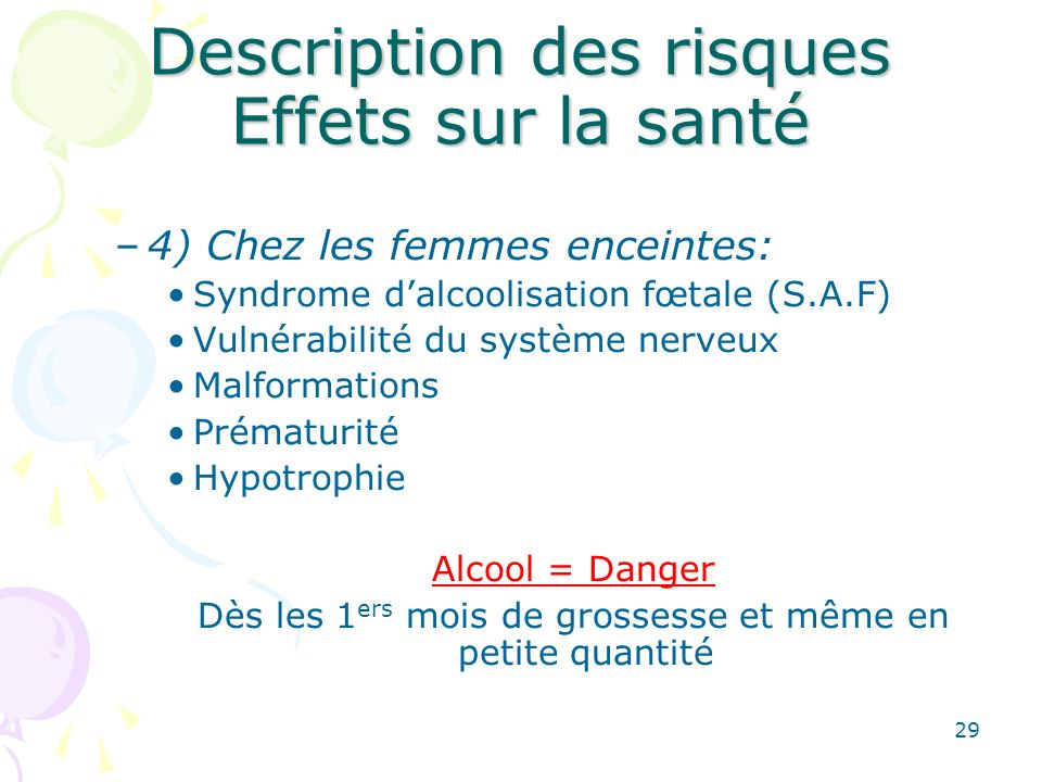 29 Description des risques Effets sur la santé –4) Chez les femmes enceintes: Syndrome dalcoolisation fœtale (S.A.F) Vulnérabilité du système nerveux