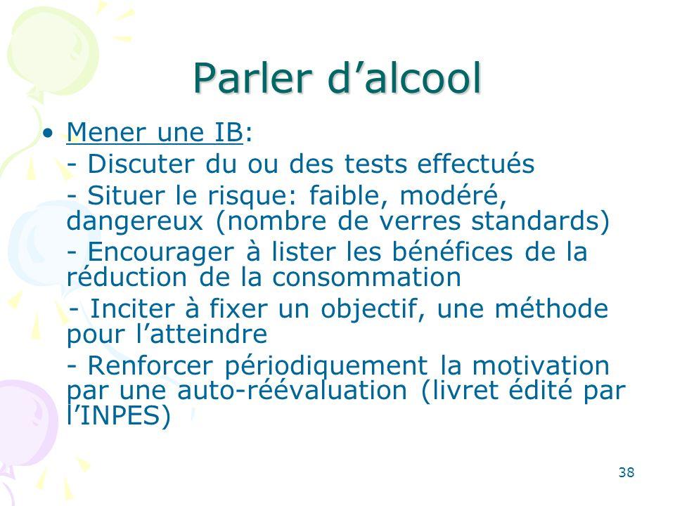 38 Parler dalcool Mener une IB: - Discuter du ou des tests effectués - Situer le risque: faible, modéré, dangereux (nombre de verres standards) - Enco