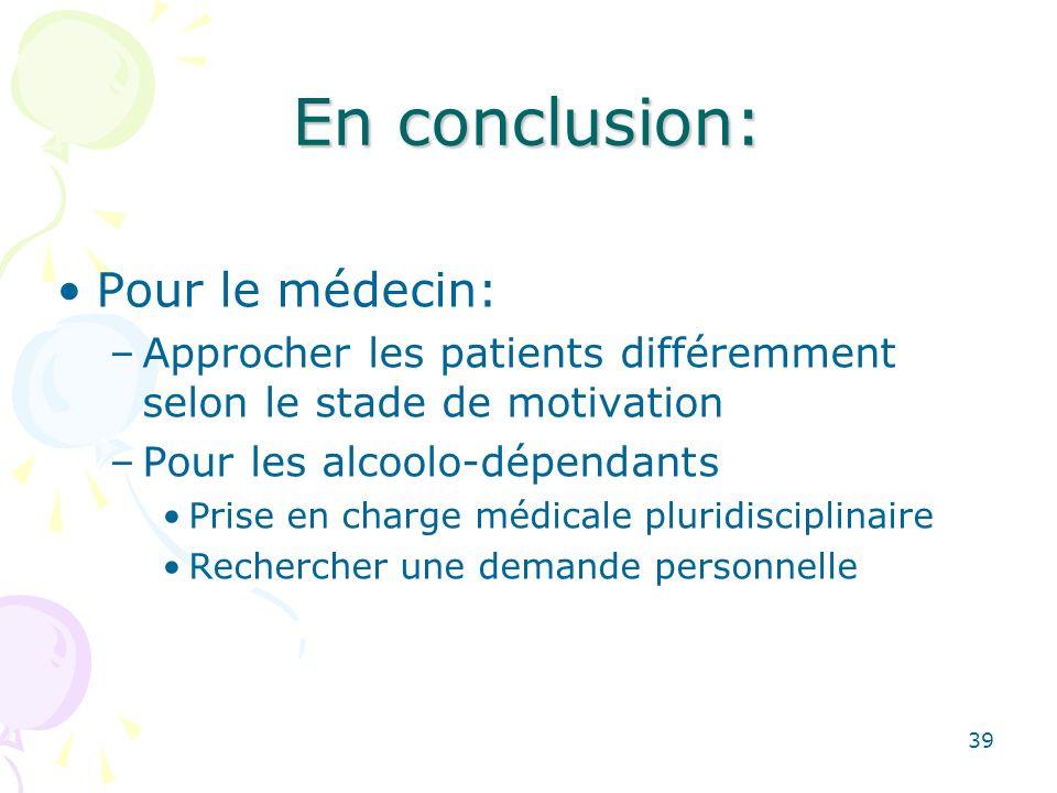 39 En conclusion: Pour le médecin: –Approcher les patients différemment selon le stade de motivation –Pour les alcoolo-dépendants Prise en charge médi