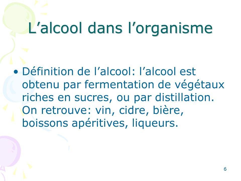 6 Lalcool dans lorganisme Définition de lalcool: lalcool est obtenu par fermentation de végétaux riches en sucres, ou par distillation. On retrouve: v