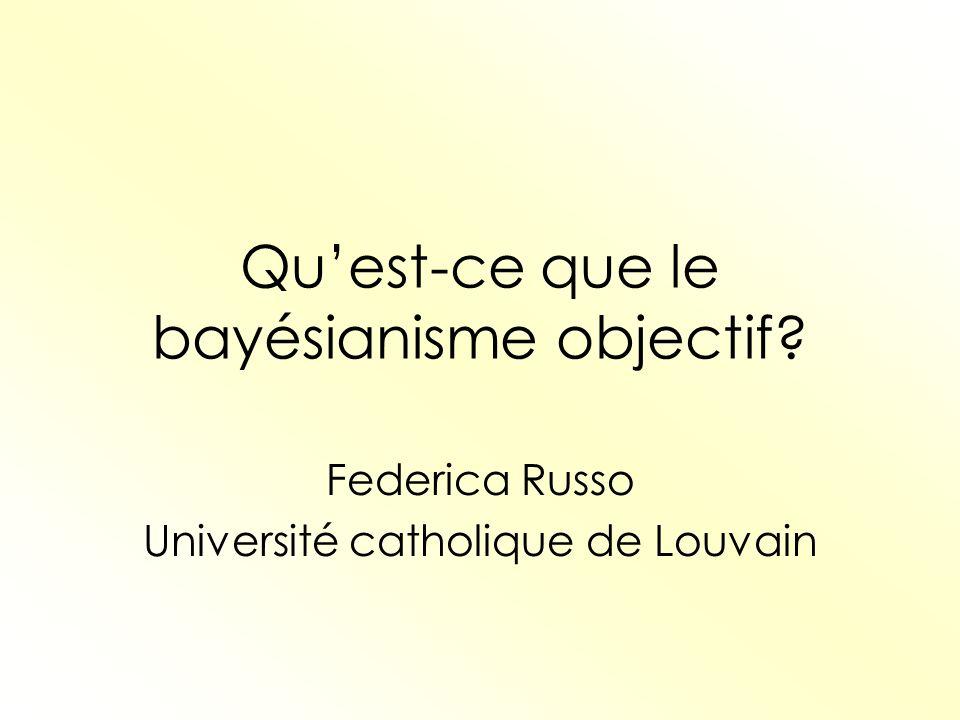Quest-ce que le bayésianisme objectif? Federica Russo Université catholique de Louvain