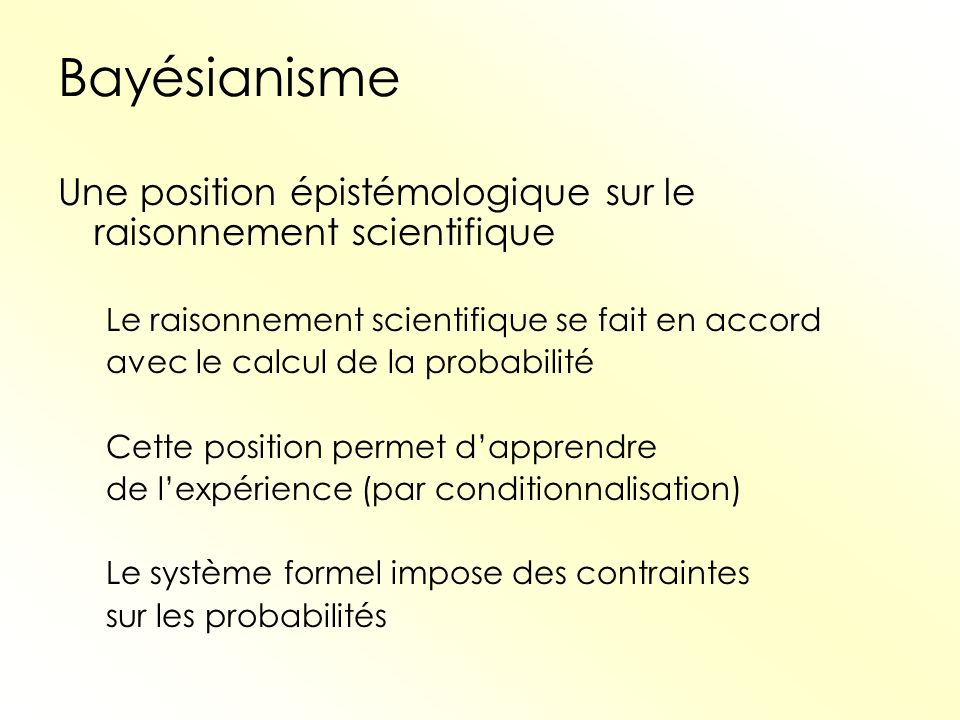 Bayésianisme Une position épistémologique sur le raisonnement scientifique Le raisonnement scientifique se fait en accord avec le calcul de la probabi