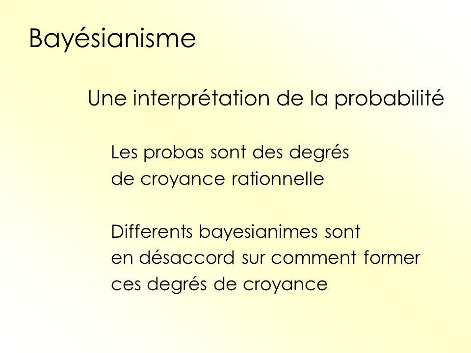 Bayésianisme Une interprétation de la probabilité Les probas sont des degrés de croyance rationnelle Differents bayesianimes sont en désaccord sur com